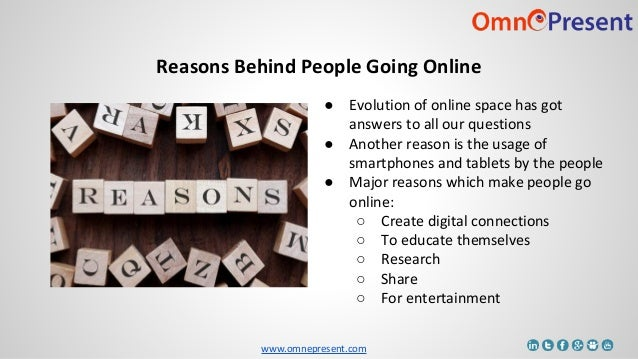 www.omnepresent.com Reasons Behind People Going Online ● Evolution of online space has got answers to all our questions ● ...