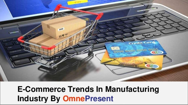 www.omnepresent.com E-Commerce Trends In Manufacturing Industry By OmnePresent