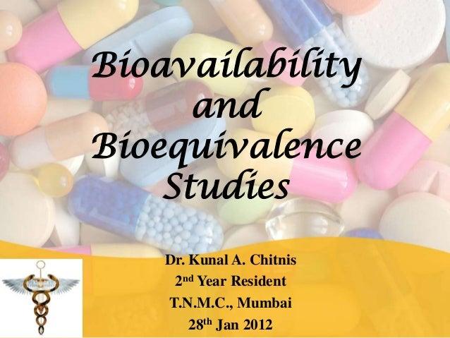 BioavailabilityandBioequivalenceStudiesDr. Kunal A. Chitnis2nd Year ResidentT.N.M.C., Mumbai28th Jan 2012