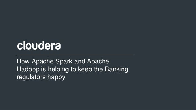 1© Cloudera, Inc. All rights reserved. How Apache Spark and Apache Hadoop is helping to keep the Banking regulators happy