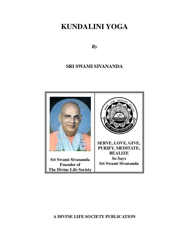 KUNDALINI YOGA By  SRI SWAMI SIVANANDA  Sri Swami Sivananda Founder of The Divine Life Society  SERVE, LOVE, GIVE, PURIFY,...