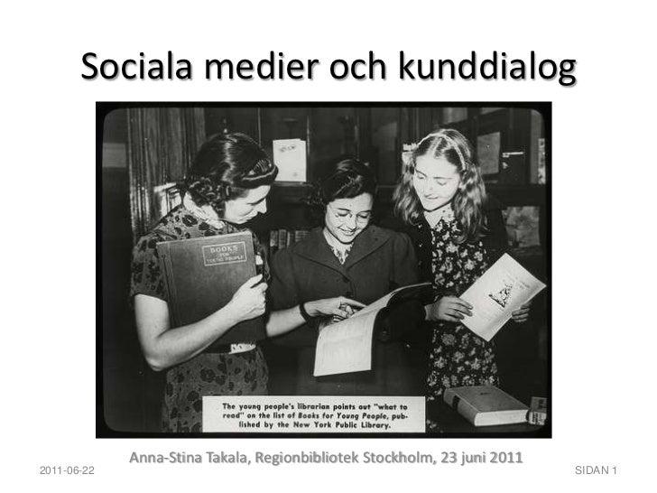 Sociala medier och kunddialog<br />Anna-Stina Takala, Regionbibliotek Stockholm, 23 juni 2011<br />2011-06-22<br />SIDAN 1...