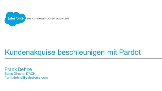 Kundenakquise beschleunigen mit Pardot Frank Dehne Sales Director DACH frank.dehne@salesforce.com