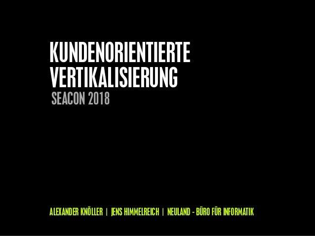 KUNDENORIENTIERTE VERTIKALISIERUNG ALEXANDER KNÖLLER | JENS HIMMELREICH | NEULAND - BÜRO FÜR INFORMATIK SEACON 2018