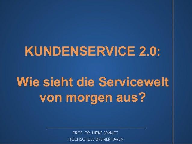 KUNDENSERVICE 2.0: Wie sieht die Servicewelt von morgen aus? PROF. DR. HEIKE SIMMET HOCHSCHULE BREMERHAVEN