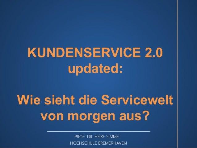 KUNDENSERVICE 2.0  updated:  Wie sieht die Servicewelt  von morgen aus?  PROF. DR. HEIKE SIMMET  HOCHSCHULE BREMERHAVEN
