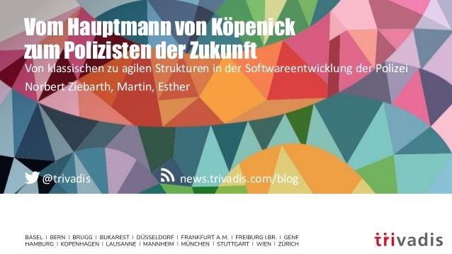 news.trivadis.com/blog@trivadis Vom Hauptmann von Köpenick zum Polizisten der Zukunft Von klassischen zu agilen Strukturen...