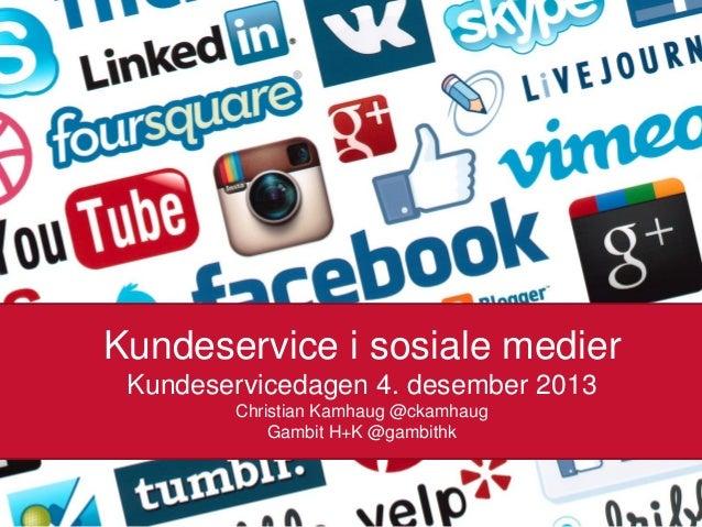 Kundeservice i sosiale medier Kundeservicedagen 4. desember 2013 Christian Kamhaug @ckamhaug Gambit H+K @gambithk 20.11.20...