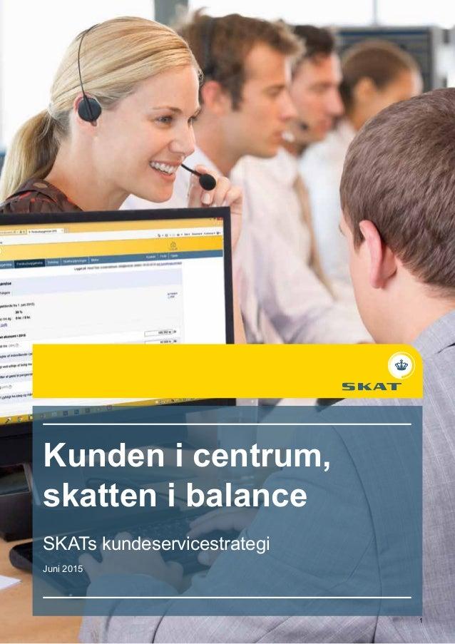 Kunden i centrum, skatten i balance SKATs kundeservicestrategi Juni 2015 1