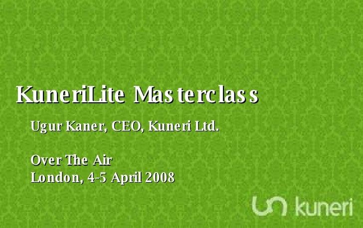 KuneriLite Masterclass Ugur Kaner, CEO, Kuneri Ltd. Over The Air London, 4-5 April 2008