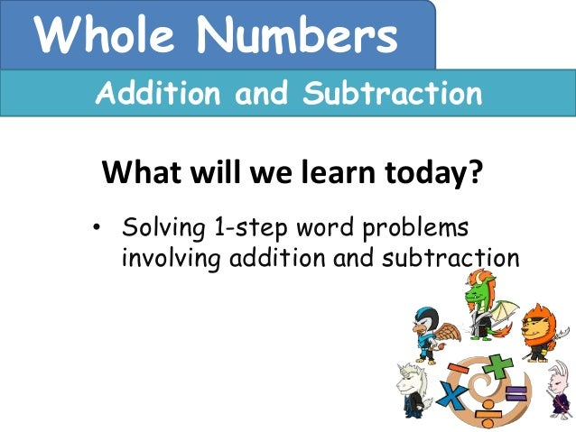 Whole Numbers  Addition and Subtraction  What will we learn today?  • Solving 1-step word problems    involving addition a...