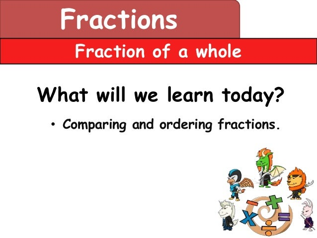 Fractions    Fraction of a wholeWhat will we learn today? • Comparing and ordering fractions.