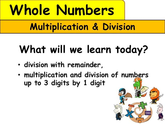 Whole Numbers    Multiplication & Division What will we learn today? • division with remainder, • multiplication and divis...