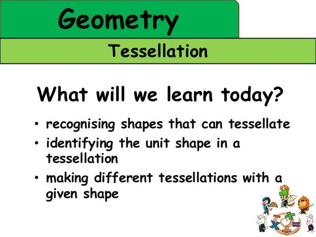 Geometry           TessellationWhat will we learn today?• recognising shapes that can tessellate• identifying the unit sha...