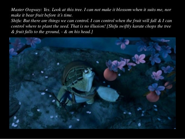 Master Oogway: Ah, yes. But no matter what you do that seed will grow to be a peach tree. You may wish for an apple, or an...