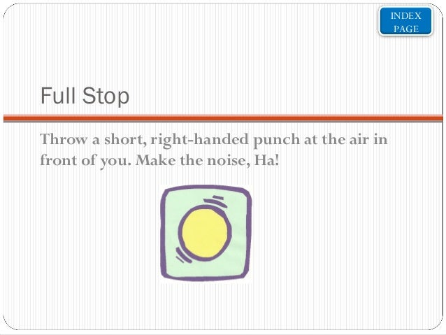 INDEX PAGE  Full Stop Throw a short, right-handed punch at the air in front of you. Make the noise, Ha!