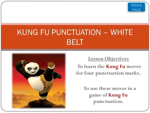 INDEX PAGE  KUNG FU PUNCTUATION – WHITE BELT Lesson Objectives -To learn the Kung Fu moves for four punctuation marks. - T...