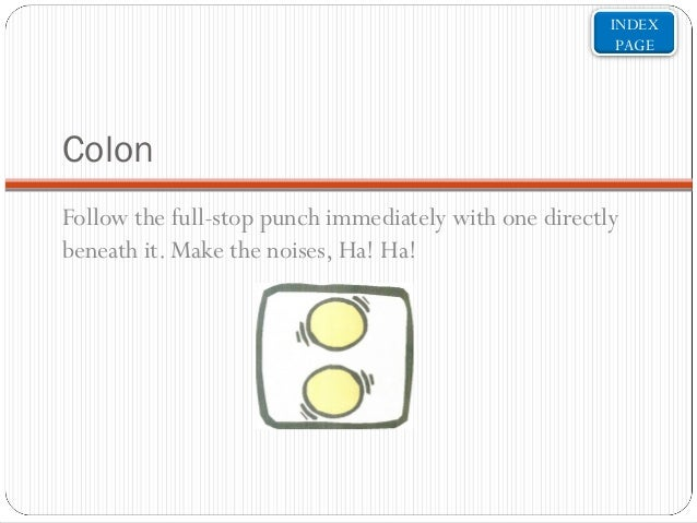 INDEX PAGE  Colon Follow the full-stop punch immediately with one directly beneath it. Make the noises, Ha! Ha!