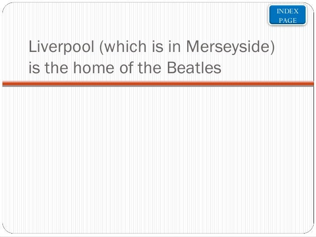 INDEX PAGE  Liverpool (which is in Merseyside) is the home of the Beatles