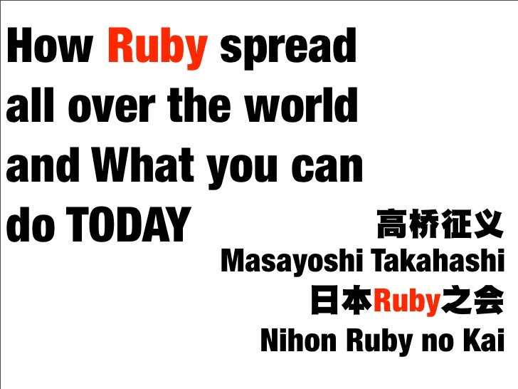 How Ruby spread all over the world and What you can do TODAY           Masayoshi Takahashi                     Ruby       ...