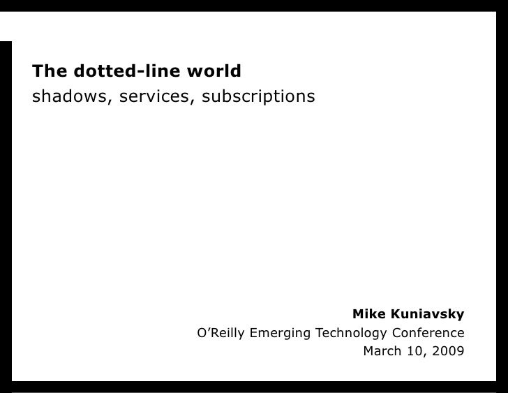 Mike Kuniavsky O'Reilly Emerging Technology Conference March 10, 2009 The dotted-line world shadows, services, subscriptions
