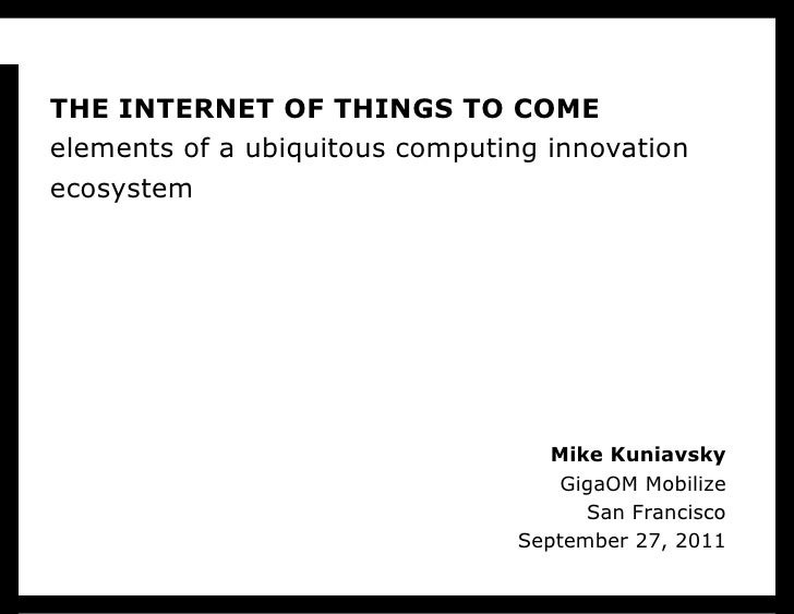 THE INTERNET OF THINGS TO COME elements of a ubiquitous computing innovation ecosystem Mike Kuniavsky GigaOM Mobilize San ...
