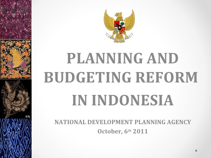 PLANNING ANDBUDGETING REFORM   IN INDONESIA NATIONAL DEVELOPMENT PLANNING AGENCY            October, 6th 2011