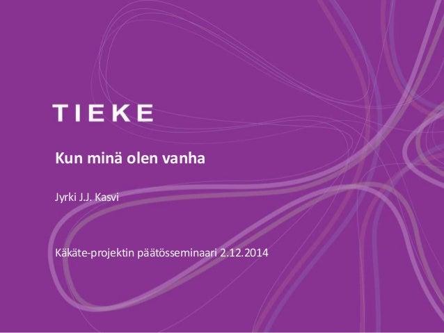 Kun minä olen vanha  Jyrki J.J. Kasvi  Käkäte-projektin päätösseminaari 2.12.2014
