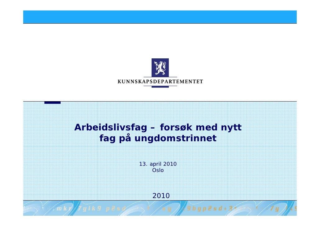 Arbeidslivsfag – forsøk med nytt     fag på ungdomstrinnet              13. april 2010                  Oslo              ...