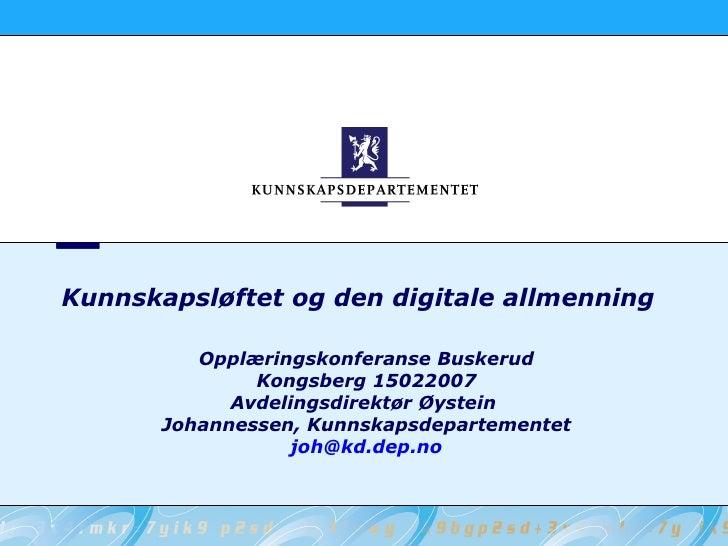 Kunnskapsløftet og den digitale allmenning Opplæringskonferanse Buskerud Kongsberg 15022007 Avdelingsdirektør Øystein  Joh...