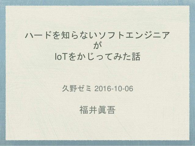 ハードを知らないソフトエンジニア が IoTをかじってみた話 久野ゼミ 2016-10-06 福井眞吾