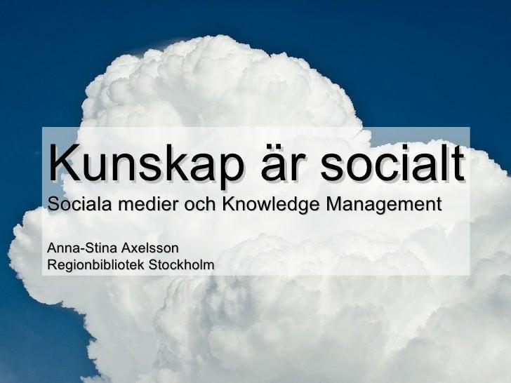 Kunskap är socialt Sociala medier och Knowledge Management Anna-Stina Axelsson Regionbibliotek Stockholm