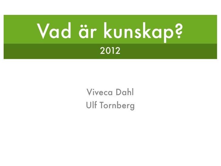 Vad är kunskap?        2012     Viveca Dahl    Ulf Tornberg