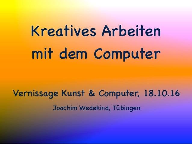 Kreatives Arbeiten mit dem Computer Vernissage Kunst & Computer, 18.10.16 Joachim Wedekind, Tübingen