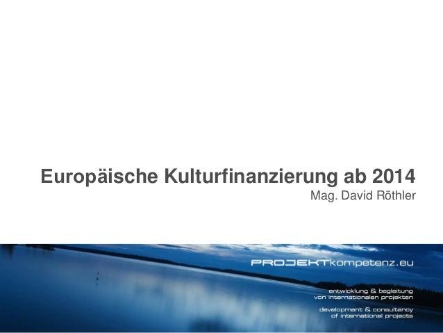 Europäische Kulturfinanzierung ab 2014 Mag. David Röthler