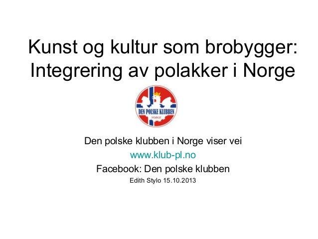 Kunst og kultur som brobygger: Integrering av polakker i Norge  Den polske klubben i Norge viser vei www.klub-pl.no Facebo...