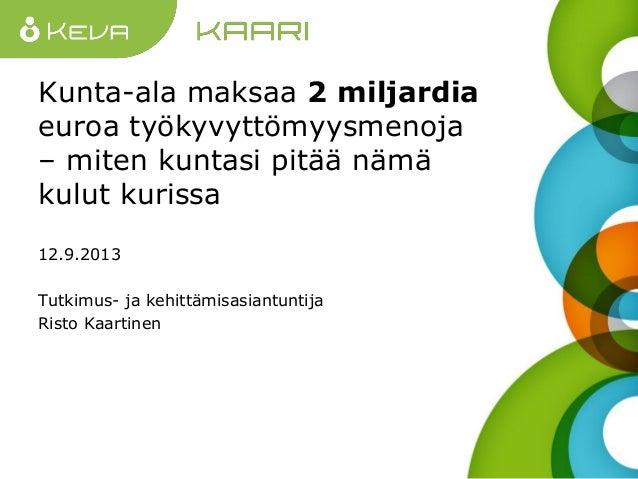Kunta-ala maksaa 2 miljardia euroa työkyvyttömyysmenoja – miten kuntasi pitää nämä kulut kurissa 12.9.2013 Tutkimus- ja ke...