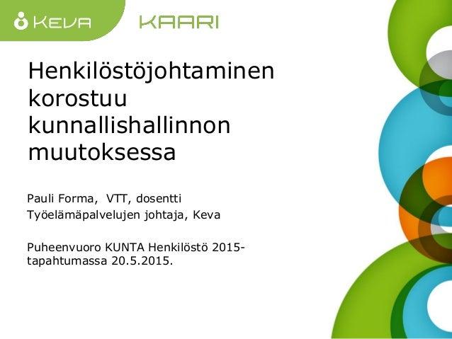 Henkilöstöjohtaminen korostuu kunnallishallinnon muutoksessa Pauli Forma, VTT, dosentti Työelämäpalvelujen johtaja, Keva P...