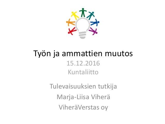 Työn ja ammattien muutos 15.12.2016 Kuntaliitto Tulevaisuuksien tutkija Marja-Liisa Viherä ViheräVerstas oy