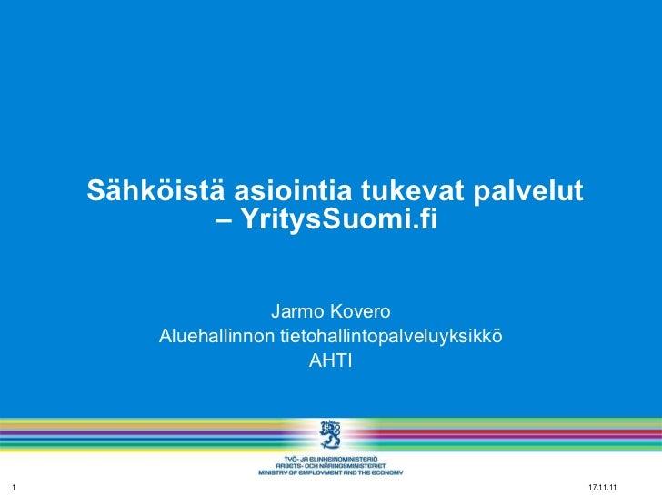 Sähköistä asiointia tukevat palvelut – YritysSuomi.fi  Jarmo Kovero Aluehallinnon tietohallintopalveluyksikkö AHTI 17.11...