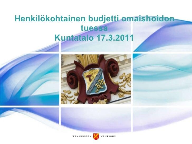 Henkilökohtainen budjetti omaishoidon tuessa Kuntatalo 17.3.2011 T A M P E R E E N  K A U P U N K I