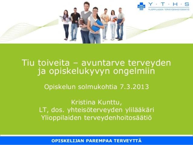 OPISKELIJAN PAREMPAA TERVEYTTÄ Tiu toiveita – avuntarve terveyden ja opiskelukyvyn ongelmiin Opiskelun solmukohtia 7.3.201...