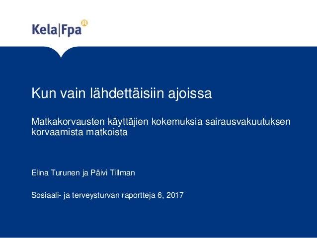 Kun vain lähdettäisiin ajoissa Matkakorvausten käyttäjien kokemuksia sairausvakuutuksen korvaamista matkoista Elina Turune...