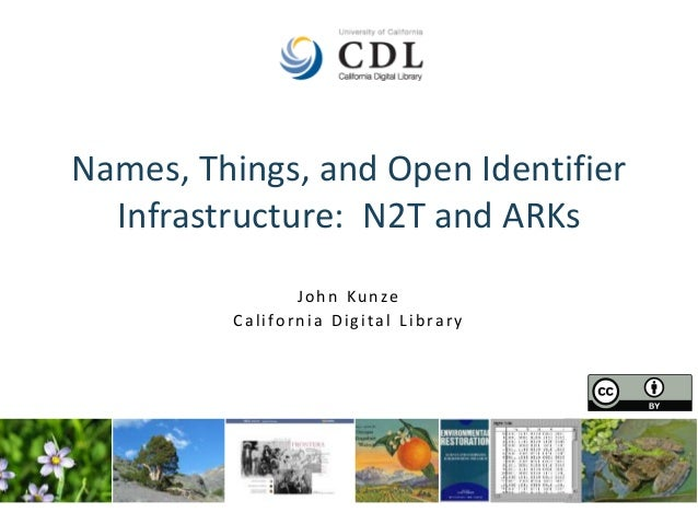 Names, Things, and Open Identifier Infrastructure: N2T and ARKs John Kunze California Digital Library