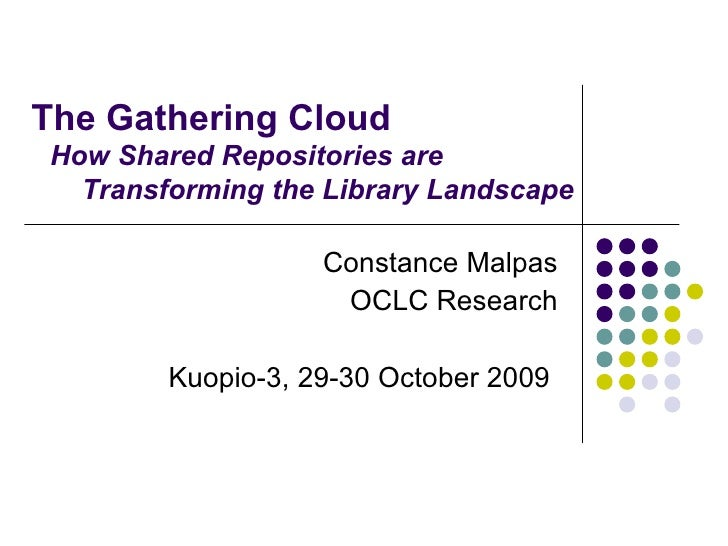 The Gathering Cloud   Constance Malpas OCLC Research Kuopio-3, 29-30 October 2009  How Shared Repositories are    Transfo...