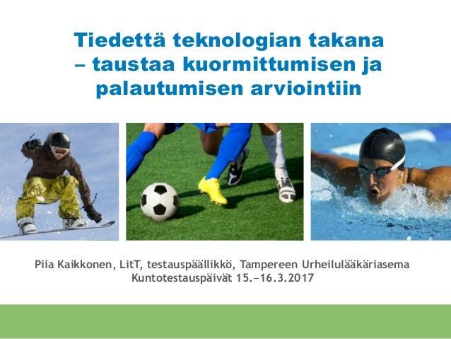Tiedettä teknologian takana – taustaa kuormittumisen ja palautumisen arviointiin Piia Kaikkonen, LitT, testauspäällikkö, T...