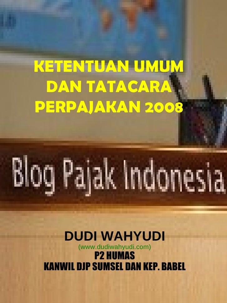 KETENTUAN UMUM DAN TATACARA PERPAJAKAN 2008 DUDI WAHYUDI (www.dudiwahyudi.com) P2 HUMAS KANWIL DJP SUMSEL DAN KEP. BABEL