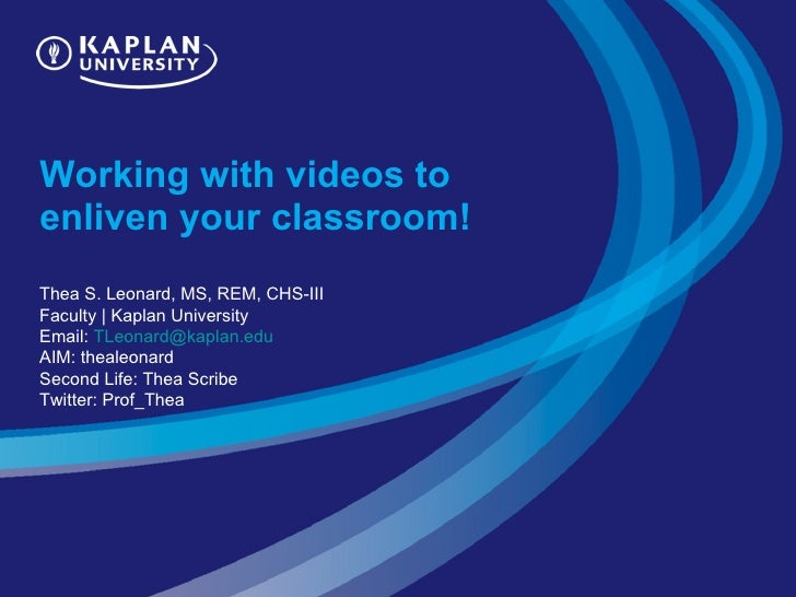 Working with videos to enliven your classroom!  Thea S. Leonard, MS, REM, CHS-III Faculty | Kaplan University Email:  [ema...