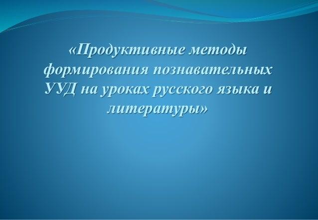 «Продуктивные методы формирования познавательных УУД на уроках русского языка и литературы»
