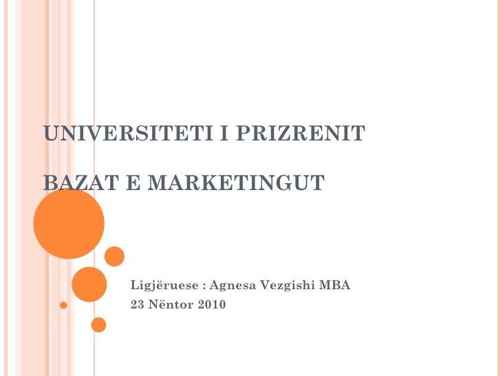 UNIVERSITETI I PRIZRENIT BAZAT E MARKETINGUT Ligjëruese : Agnesa Vezgishi MBA 23 Nëntor 2010